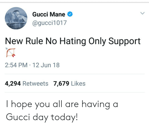 Gucci, Gucci Mane, and Today: Gucci Mane  @gucci1017  New Rule No Hating Only Support  2:54 PM 12 Jun 18  4,294 Retweets 7,679 Likes I hope you all are having a Gucci day today!