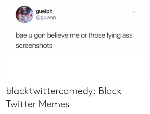 Ass, Bae, and Memes: guelph  @guwop  bae u gon believe me or those lying  ass  screenshots blacktwittercomedy:  Black Twitter Memes