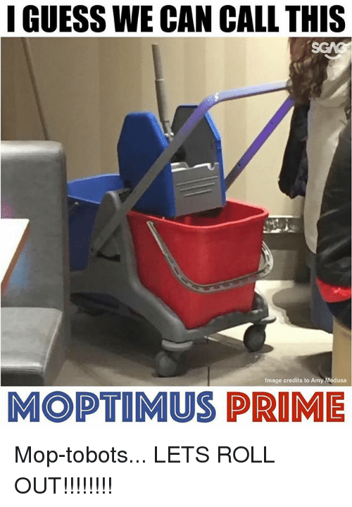 Roll Out: GUESS WE CAN CALL THIS  Image credits to Amy Medusa  MOPTIMUS PRIME Mop-tobots... LETS ROLL OUT!!!!!!!!