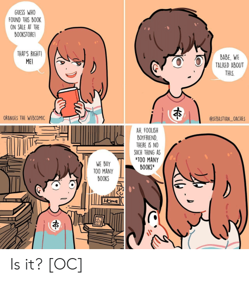 oranges: GUESS WHO  FOUND THIS BO0K  ON SALE AT THE  BOOKSTORE!  THAT'S RIGHTI  ME  BABE, WE  TALKED ABOUT  THIS  ORANGES THE WEBCOMIC  @SEBASTIAN_OACHES  AH. FOOLISH  BOYFRIEND  THERE IS NO  SUCH THING AS  TOO MANY  BOOKS  WE BUY  TOO MANY  BOOKS Is it? [OC]