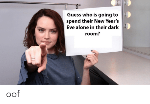 Being alone: Guess who is going to  spend their New Year's  Eve alone in their dark  room? oof