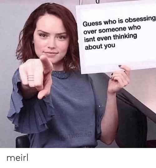 Guess, Guess Who, and MeIRL: Guess who is obsessing  over someone who  isnt even thinking  about you  les.ig meirl
