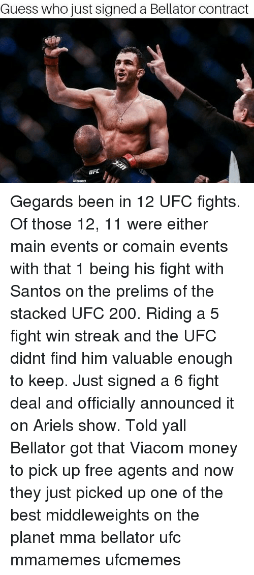 Bailey Jay, Memes, and Money: Guess who just signed a Bellator contract Gegards been in 12 UFC fights. Of those 12, 11 were either main events or comain events with that 1 being his fight with Santos on the prelims of the stacked UFC 200. Riding a 5 fight win streak and the UFC didnt find him valuable enough to keep. Just signed a 6 fight deal and officially announced it on Ariels show. Told yall Bellator got that Viacom money to pick up free agents and now they just picked up one of the best middleweights on the planet mma bellator ufc mmamemes ufcmemes