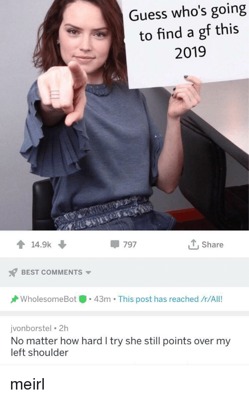 Best, Guess, and MeIRL: Guess who's going  to find a gf this  2019  14.9k ↓  797  T.Share  BEST COMMENTS ▼  WholesomeBot43m This post has reached /r/All!  jvonborstel. 2h  No matter how hard I try she still points over my  left shoulder meirl