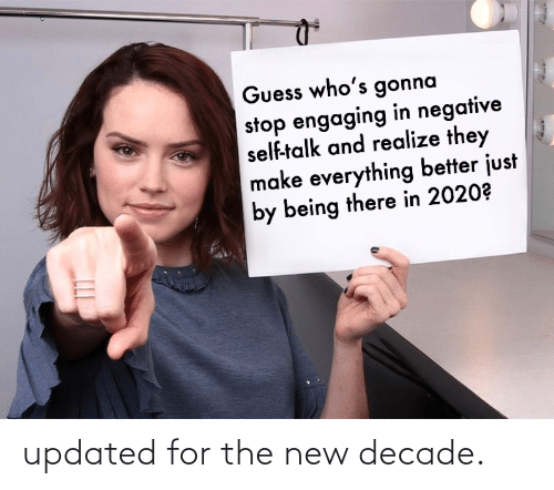 self: Guess who's gonna  stop engaging in negative  self-talk and realize they  make everything better just  by being there in 2020? updated for the new decade.