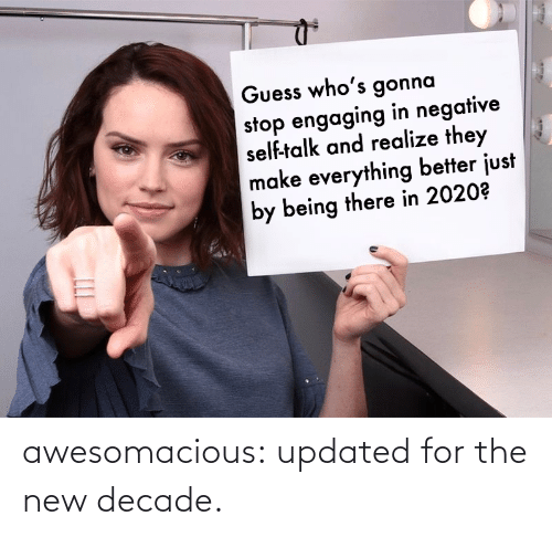 decade: Guess who's gonna  stop engaging in negative  self-talk and realize they  make everything better just  by being there in 2020? awesomacious:  updated for the new decade.