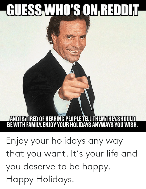 Be Happy: GUESS  WHO'S ON REDDIT  ANDISTIRED OF HEARING PEOPLE TELL THEMITHEY.SHOULD  BEWITH FAMILY. ENJOY YOUR HOLIDAYS ANYWAYS YOU WISH. Enjoy your holidays any way that you want. It's your life and you deserve to be happy. Happy Holidays!