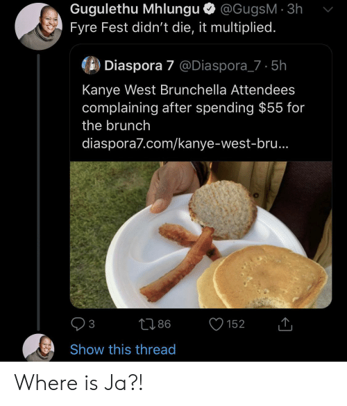 Kanye: Gugulethu Mhlungu @GugsM 3h  Fyre Fest didn't die, it multiplied.  Diaspora 7 @Diaspora_7 5h  Kanye West Brunchella Attendees  complaining after spending $55 for  the brunch  diaspora7.com/kanye-west-bru..  86  152  3  Show this thread Where is Ja?!
