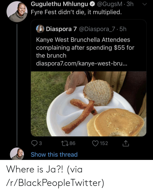 Kanye: Gugulethu Mhlungu @GugsM 3h  Fyre Fest didn't die, it multiplied.  Diaspora 7 @Diaspora_7 5h  Kanye West Brunchella Attendees  complaining after spending $55 for  the brunch  diaspora7.com/kanye-west-bru..  86  152  3  Show this thread Where is Ja?! (via /r/BlackPeopleTwitter)