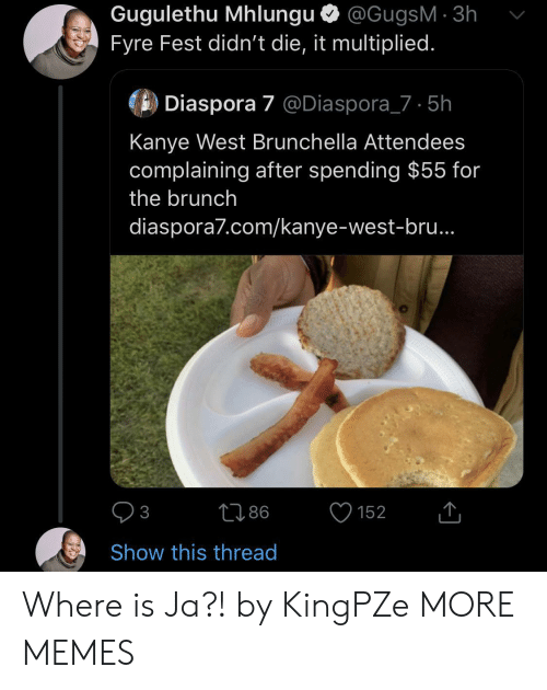 Kanye: Gugulethu Mhlungu @GugsM 3h  Fyre Fest didn't die, it multiplied.  Diaspora 7 @Diaspora_7 5h  Kanye West Brunchella Attendees  complaining after spending $55 for  the brunch  diaspora7.com/kanye-west-bru..  86  152  3  Show this thread Where is Ja?! by KingPZe MORE MEMES