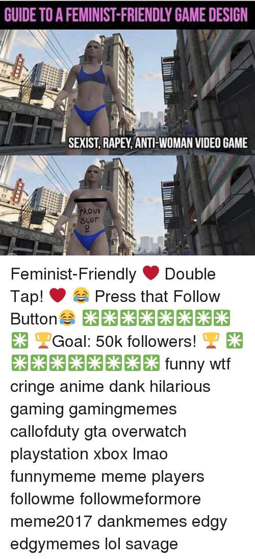 videos games: GUIDE TO A FEMINIST-FRIENDLY GAME DESIGN  SEXIST, RAPEY,ANTIHWOMAN VIDEO GAME  ROUD Feminist-Friendly ❤ Double Tap! ❤ 😂 Press that Follow Button😂 ✳✳✳✳✳✳✳✳✳ 🏆Goal: 50k followers! 🏆 ✳✳✳✳✳✳✳✳✳ funny wtf cringe anime dank hilarious gaming gamingmemes callofduty gta overwatch playstation xbox lmao funnymeme meme players followme followmeformore meme2017 dankmemes edgy edgymemes lol savage