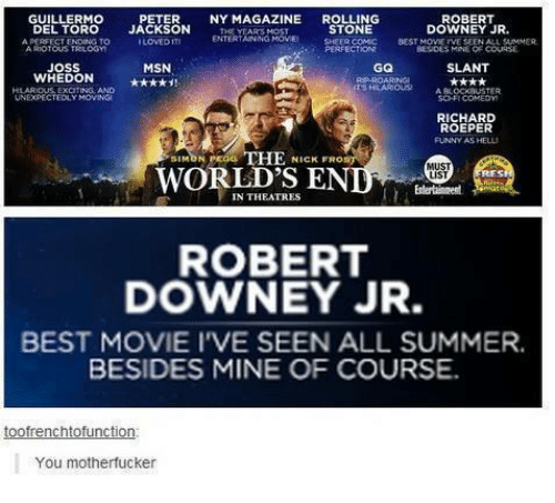 Motherfuck: GUILLERMO  PETER  NY MAGAZINE  ROLLING  ROBERT  DEL TORO  JACKSON  STONE  DOWNEY JR  ENTERTAINING  LOVEDITI  BEST MOVIE IVE  JOSS  MSN  GQ  SLANT  WHEDON  EXCITING AND  A BLOCK UUSTER  UNEXPECTEDLY MOWNSi  SC-FI COMEDm  RICHARD  ROEPER  FUNNY AS HELL  THE  NICK FRO  MUST  WORLDS E  LIST  IN THEATRES  ROBERT  DOWNEY JR.  BEST MOVIE IVE SEEN ALL SUMMER.  BESIDES MINE OF COURSE.  toofrenchtofunction  You motherfucker