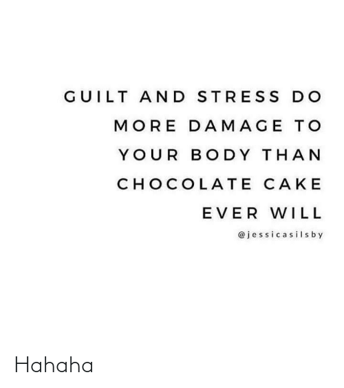 Chocolate: GUILT AND STRES S DO  MORE DAMAGE TO  YOUR BODY THAN  CHOCOLATE CAKE  EVER WILL  @jessicasilsby Hahaha