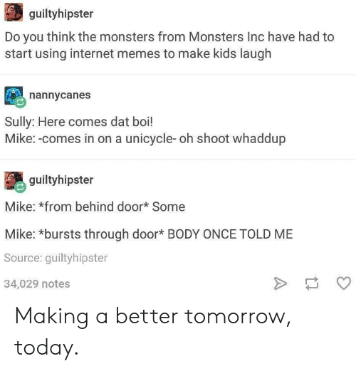 A Better Tomorrow: guiltyhipster  Do you think the monsters from Monsters Inc have had to  start using internet memes to make kids laugh  nannycanes  Sully: Here comes dat boi!  Mike:-comes in on a unicycle- oh shoot whaddup  guiltyhipster  Mike: *from behind door* Some  Mike: *bursts through door* BODY ONCE TOLD ME  Source: guiltyhipster  34,029 notes Making a better tomorrow, today.