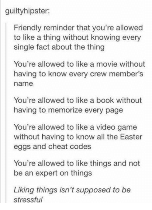 Easter, Memes, and Book: guiltyhipster:  Friendly reminder that you're allowed  to like a thing without knowing every  single fact about the thing  You're allowed to like a movie without  having to know every crew member's  name  You're allowed to like a book without  having to memorize every page  You're allowed to like a video game  without having to know all the Easter  eggs and cheat codes  You're allowed to like things and not  be an expert on things  Liking things isn't supposed to be  stressful