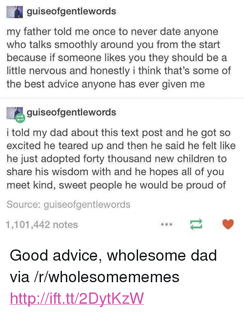 "And Then He Said: guiseofgentlewords  my father told me once to never date anyone  who talks smoothly around you from the start  because if someone likes you they should be a  little nervous and honestly i think that's some of  the best advice anyone has ever given me  guiseofgentlewords  i told my dad about this text post and he got so  excited he teared up and then he said he felt like  he just adopted forty thousand new children to  share his wisdom with and he hopes all of you  meet kind, sweet people he would be proud of  Source: quiseofgentlewords  1,101,442 notes <p>Good advice, wholesome dad via /r/wholesomememes <a href=""http://ift.tt/2DytKzW"">http://ift.tt/2DytKzW</a></p>"