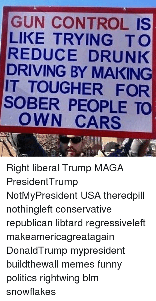 drunk driving: GUN CONTROL IS  LIKE TRYING T O  REDUCE DRUNK  DRIVING BY MAKING  IT TOUGHER FOR  SOBER PEOPLE TO  OWN CARS Right liberal Trump MAGA PresidentTrump NotMyPresident USA theredpill nothingleft conservative republican libtard regressiveleft makeamericagreatagain DonaldTrump mypresident buildthewall memes funny politics rightwing blm snowflakes
