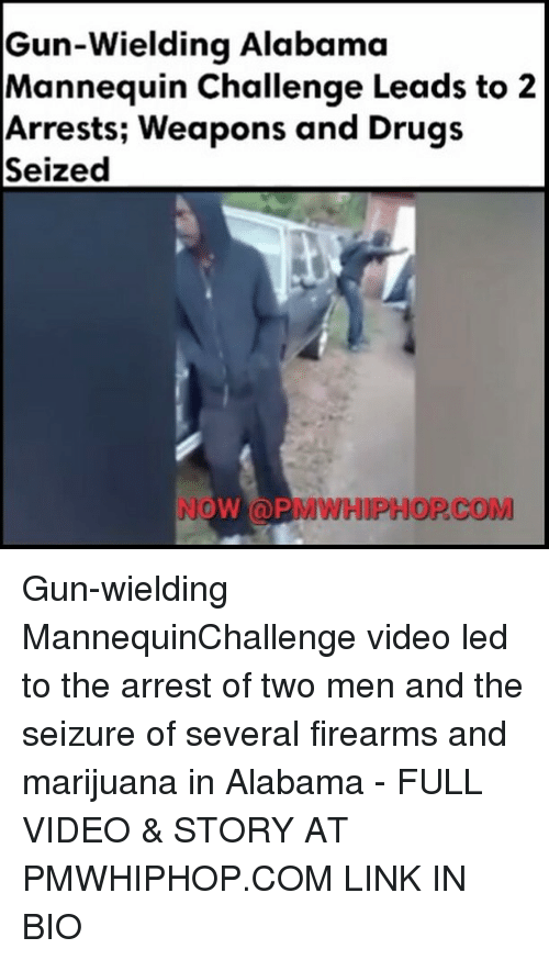 Mannequin Challeng: Gun-wielding Alabama  Mannequin Challenge Leads to 2  Arrests; Weapons and Drugs  Seized  NOW (a PMWHIPHOP COM Gun-wielding MannequinChallenge video led to the arrest of two men and the seizure of several firearms and marijuana in Alabama - FULL VIDEO & STORY AT PMWHIPHOP.COM LINK IN BIO