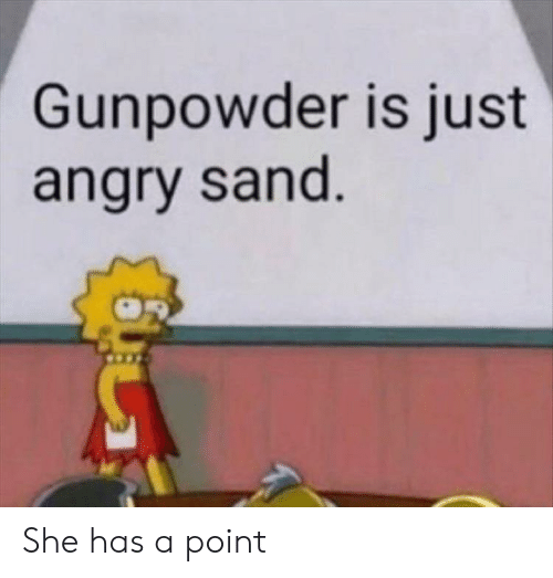 Angry, Gunpowder, and She: Gunpowder is just  angry sand She has a point