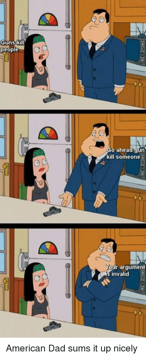 Dank, 🤖, and Gun: Guns k  people  o ahead gun  kill someone  Yon  r argument  invalid American Dad sums it up nicely