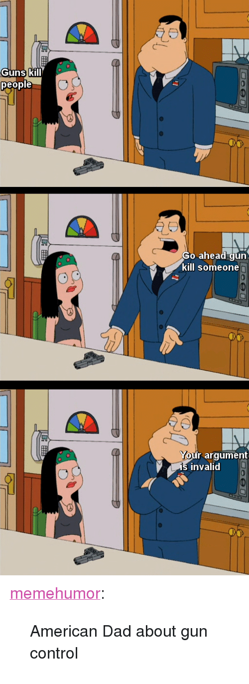 "American Dad, Dad, and Guns: Guns kill  people  Go ahead gun  kill someone  r argument  invalid <p><a href=""http://memehumor.net/post/171464071336/american-dad-about-gun-control"" class=""tumblr_blog"">memehumor</a>:</p>  <blockquote><p>American Dad about gun control</p></blockquote>"