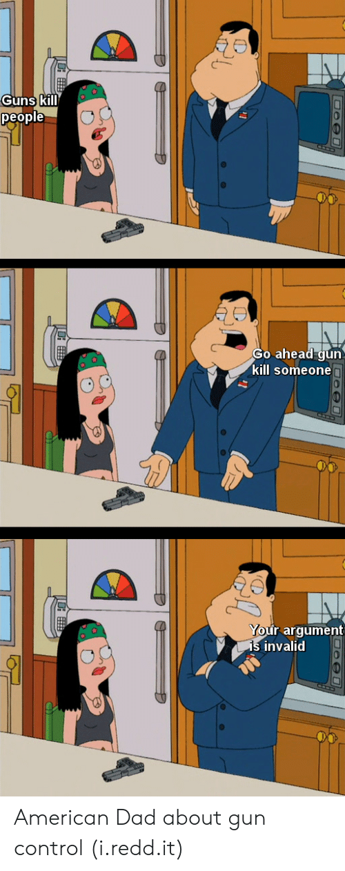 American Dad, Dad, and Guns: Guns kill  people  Go ahead gun  kill someone  r argument  invalid American Dad about gun control (i.redd.it)