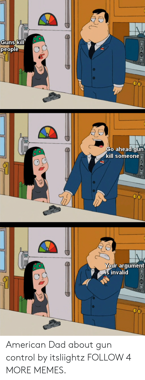 American Dad, Dad, and Dank: Guns kill  people  Go ahead gun  kill someonen  Your argument  is invalid American Dad about gun control by itsliightz FOLLOW 4 MORE MEMES.