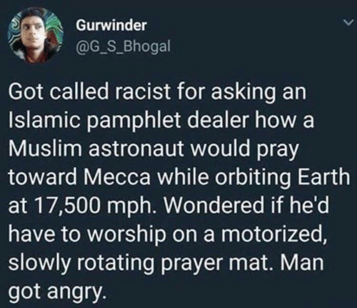 pray: Gurwinder  @G_S_Bhogal  Got called racist for asking an  Islamic pamphlet dealer how a  Muslim astronaut would pray  toward Mecca while orbiting Earth  at 17,500 mph. Wondered if he'd  have to worship on a motorized,  slowly rotating prayer mat. Man  got angry.