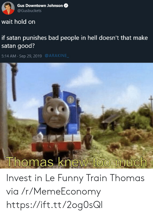 downtown: Gus Downtown Johnson  @Gusbuckets  wait hold on  if satan punishes bad people in hell doesn't that make  satan good?  @ARAKINE  5:14 AM Sep 29, 2019  Thomas knew too much Invest in Le Funny Train Thomas via /r/MemeEconomy https://ift.tt/2og0sQl