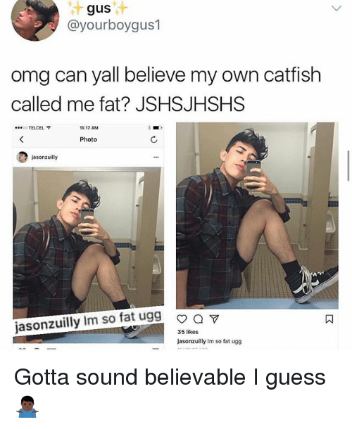 Catfished, Memes, and Omg: gus  @yourboygus1  omg can yall believe my own catfish  called me fat? JSHSJHSHS  ....。TELCEL令  11:17 AM  Photo  jasonzuilly  jasonzuilly Im so fat ugg m  35 likes  jasonzuilly Im so fat ugg Gotta sound believable I guess 🤷🏿‍♂️