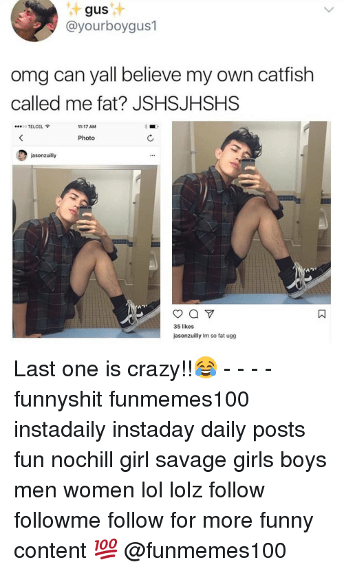 Catfished, Crazy, and Funny: gus  @yourboygus1  omg can yall believe my own catfish  called me fat? JSHSJHSHS  TELCEL  11:17 AM  Photo  jasonzuilly  35 likes  jasonzuilly Im so fat ugg Last one is crazy!!😂 - - - - funnyshit funmemes100 instadaily instaday daily posts fun nochill girl savage girls boys men women lol lolz follow followme follow for more funny content 💯 @funmemes100
