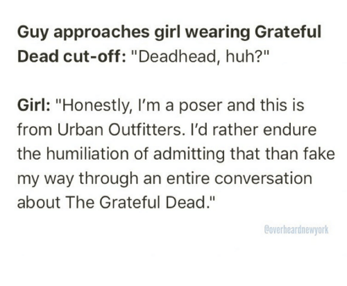 "Fake, Huh, and Girl: Guy approaches girl wearing Grateful  Dead cut-off: ""Deadhead, huh?""  Girl: ""Honestly, I'm a poser and this is  from Urban Outfitters. I'd rather endure  the humiliation of admitting that than fake  my way through an entire conversation  about The Grateful Dead.""  Coverheardnewyork"