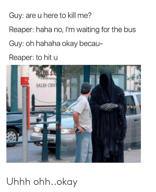 kill me: Guy: are u here to kill me?  Reaper: haha no, I'm waiting for the bus  Guy: oh hahaha okay becau-  Reaper: to hit u  SALES CENT  Maszopal Uhhh ohh..okay