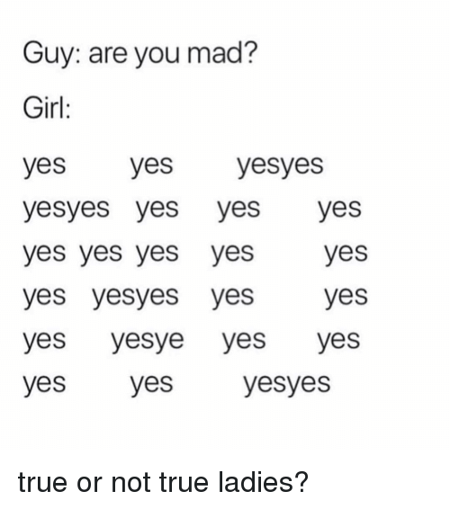 yes yes yes: Guy: are you mad?  Girl  yes yes yesyes  yesyes yes yesyes  yes yes yes yesyes  yes yesyes yesyes  yes yesye yes yes  yes yes  yesyes true or not true ladies?