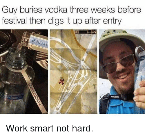 Dank, Work, and Vodka: Guy buries vodka three weeks before  festival then digs it up after entry Work smart not hard.