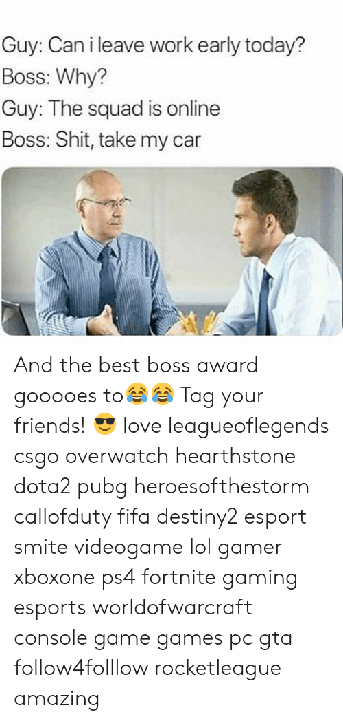 csgo: Guy: Can i leave work early today?  Boss: Why?  Guy: The squad is online  Boss: Shit, take my car  ar And the best boss award gooooes to😂😂 Tag your friends! 😎 love leagueoflegends csgo overwatch hearthstone dota2 pubg heroesofthestorm callofduty fifa destiny2 esport smite videogame lol gamer xboxone ps4 fortnite gaming esports worldofwarcraft console game games pc gta follow4folllow rocketleague amazing
