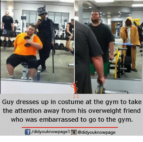 attentive: Guy dresses up in costume at the gym to take  the attention away from his overweight friend  who was embarrassed to go to the gym.  /didyouknowpagel i@didyouknowpage