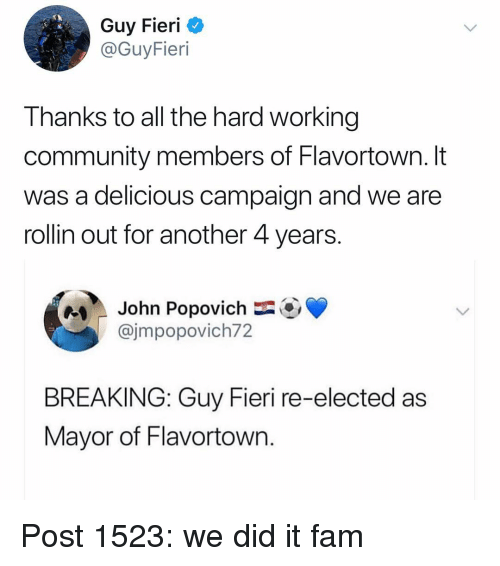 Community, Fam, and Guy Fieri: Guy Fieri C  @GuyFieri  Thanks to all the hard working  community members of Flavortown. It  was a delicious campaign and we are  rollin out for another 4 years  e  John Popovich-OV  @jmpopovich72  BREAKING: Guy Fieri re-elected as  Mayor of Flavortown Post 1523: we did it fam
