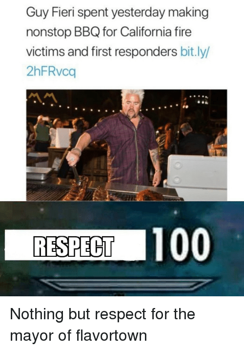 nonstop: Guy Fieri spent yesterday making  nonstop BBQ for California fire  victims and first responders bit.ly/  2hFRvca  RESPECT 100 Nothing but respect for the mayor of flavortown