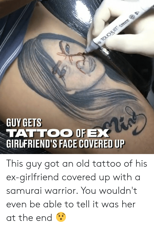 ex girlfriend: GUY GETS  TATTOO OFX  GIRLFRIEND'S FACE COVERED UP This guy got an old tattoo of his ex-girlfriend covered up with a samurai warrior. You wouldn't even be able to tell it was her at the end 😯