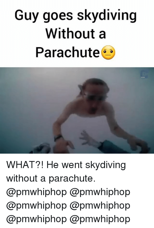 skydiving: Guy goes skydiving  Without a  Parachute WHAT?! He went skydiving without a parachute. @pmwhiphop @pmwhiphop @pmwhiphop @pmwhiphop @pmwhiphop @pmwhiphop