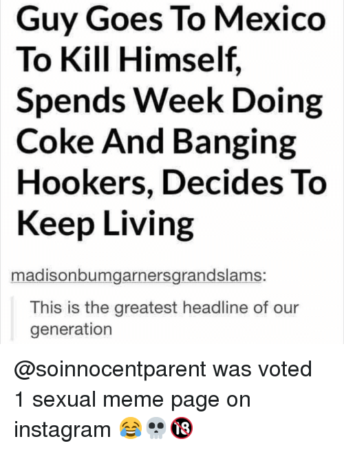 Instagram, Meme, and Memes: Guy Goes To Mexico  To Kill Himself  Spends Week Doing  Coke And Banging  Hookers, Decides To  Keep Living  madisonbumgarnersgrandslams:  This is the greatest headline of our  generation @soinnocentparent was voted 1 sexual meme page on instagram 😂💀🔞