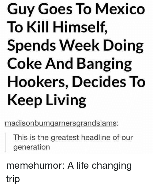 Life, Tumblr, and Blog: Guy Goes To Mexico  To Kill Himself,  Spends Week Doing  Coke And Banging  Hookers, Decides To  Keep Living  madisonbumgarnersgrandslams:  This is the greatest headline of our  generation memehumor:  A life changing trip