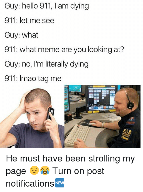 What Meme: Guy: hello 911, I am dying  911: let me see  Guy: what  911: what meme are you looking at?  Guy: no, I'm literally dying  911: Imao tag me He must have been strolling my page 😌😂 Turn on post notifications🆕