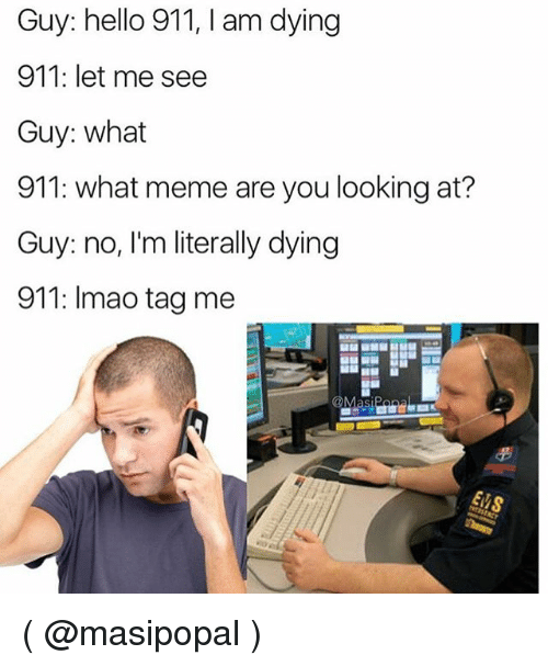 What Meme: Guy: hello 911, I am dying  911: let me see  Guy: what  911: what meme are you looking at?  Guy: no, I'm literally dying  911: Imao tag me ( @masipopal )
