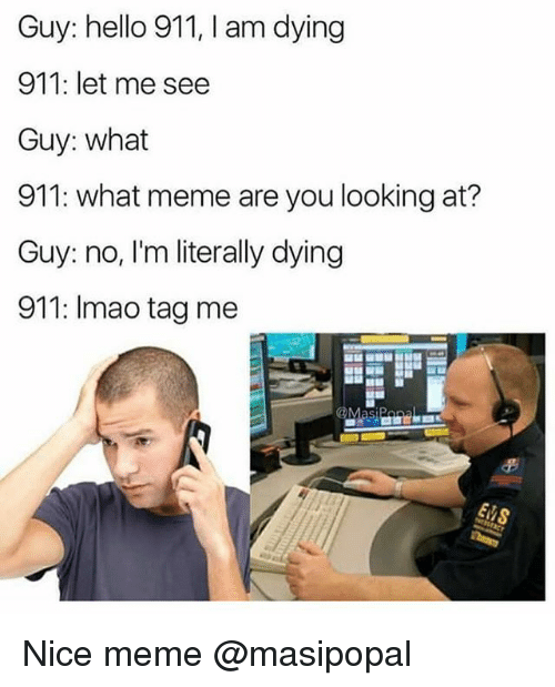 What Meme: Guy: hello 911, I am dying  911: let me see  Guy: what  911: what meme are you looking at?  Guy: no, I'm literally dying  911: Imao tag me Nice meme @masipopal