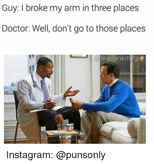Doctor, Instagram, and Arm: Guy: I broke my arm in three places  Doctor: Well, don't go to those places Instagram: @punsonly