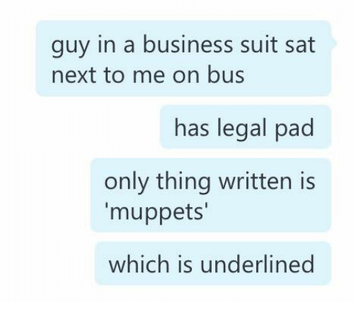 The Muppets, Business, and Sat: guy in a business suit sat  next to me on bus  has legal pad  only thing written is  muppets'  which is underlined