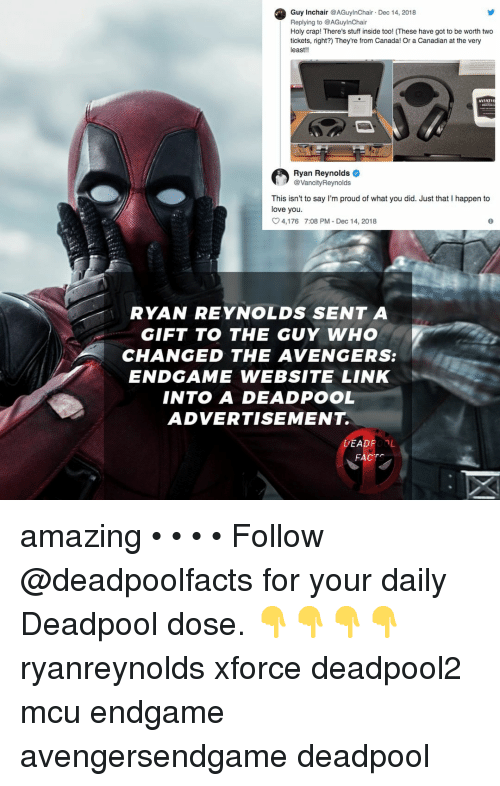 Love, Memes, and Deadpool: Guy Inchair AGuylnChair Dec 14, 2018  Replying to @AGuylnChair  Holy crap! There's stuf inside too! (These have got to be worth two  tickets, right) They're from Canada! Or a Canadian at the very  least!!  AVIATI  Ryan Reynolds  @VancityReynolds  This isn't to say I'm proud of what you did. Just that I happen to  love you.  4,176  7:08 PM-Dec 14, 2018  RYAN REYNOLDS SENT A  GIFT TO THE GUY WHO  CHANGED THE AVENGERS:  ENDGAME WEBSITE LINK  INTO A DEADPOOL  ADVERTISEMENT.  DEADPOOL  FACT amazing • • • • Follow @deadpoolfacts for your daily Deadpool dose. 👇👇👇👇 ryanreynolds xforce deadpool2 mcu endgame avengersendgame deadpool