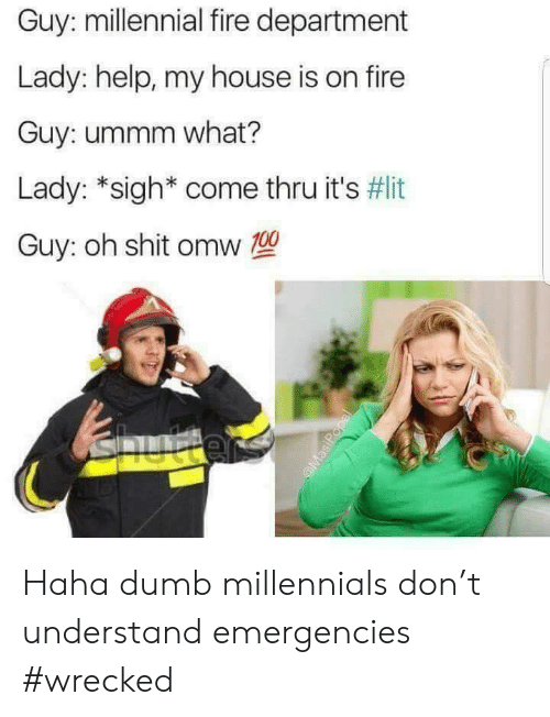 Wrecked: Guy: millennial fire department  Lady: help, my house is on fire  Guy: ummm what?  Lady: *sigh* come thru it's #lit  Guy: oh shit omw T0 Haha dumb millennials don't understand emergencies #wrecked